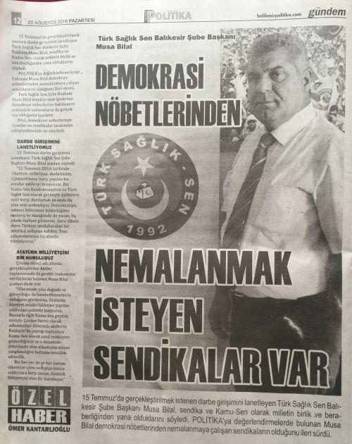 15 Temmuz'da gerçekleştirilmek istenen darbe girişimini lanetleyen Türk Sağlık Sen Balıkesir Şube Başkanı Musa Bilal, sendika ve Kamu-Sen olarak milletin birlik ve beraberliğinden yana olduklarını söyledi. POLİTİKA'ya değerlendirmelerde bulunan Musa Bilal demokrasi nöbetlerinden nemalanmaya çalışan sendikaların olduğunu ileri sürdü.